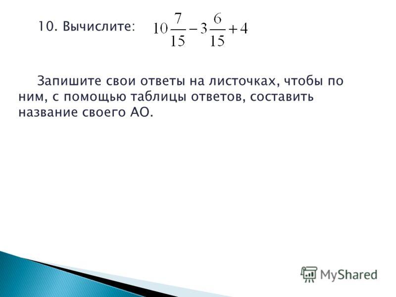 10. Вычислите: Запишите свои ответы на листочках, чтобы по ним, с помощью таблицы ответов, составить название своего АО.