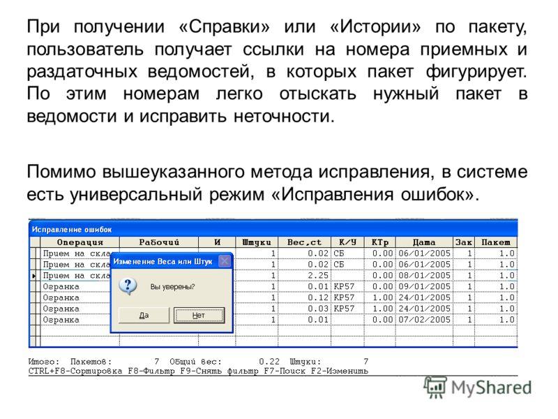При получении «Справки» или «Истории» по пакету, пользователь получает ссылки на номера приемных и раздаточных ведомостей, в которых пакет фигурирует. По этим номерам легко отыскать нужный пакет в ведомости и исправить неточности. Помимо вышеуказанно