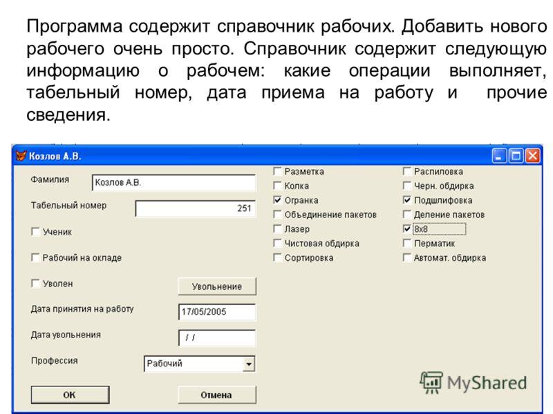 Программа содержит справочник рабочих. Добавить нового рабочего очень просто. Справочник содержит следующую информацию о рабочем: какие операции выполняет, табельный номер, дата приема на работу и прочие сведения.