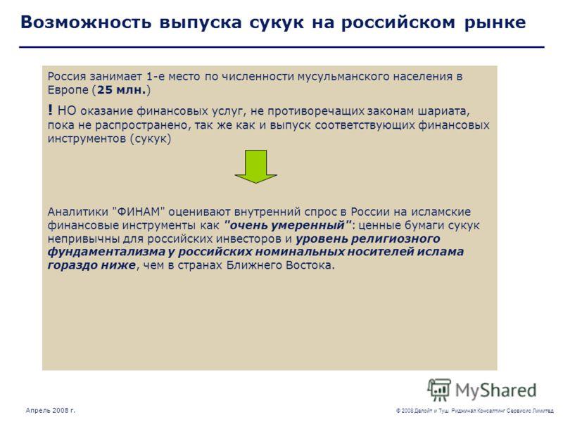 © 2008 Делойт и Туш Риджинал Консалтинг Сервисис Лимитед Апрель 2008 г. Возможность выпуска сукук на российском рынке Россия занимает 1-е место по численности мусульманского населения в Европе (25 млн.) ! НО оказание финансовых услуг, не противоречащ