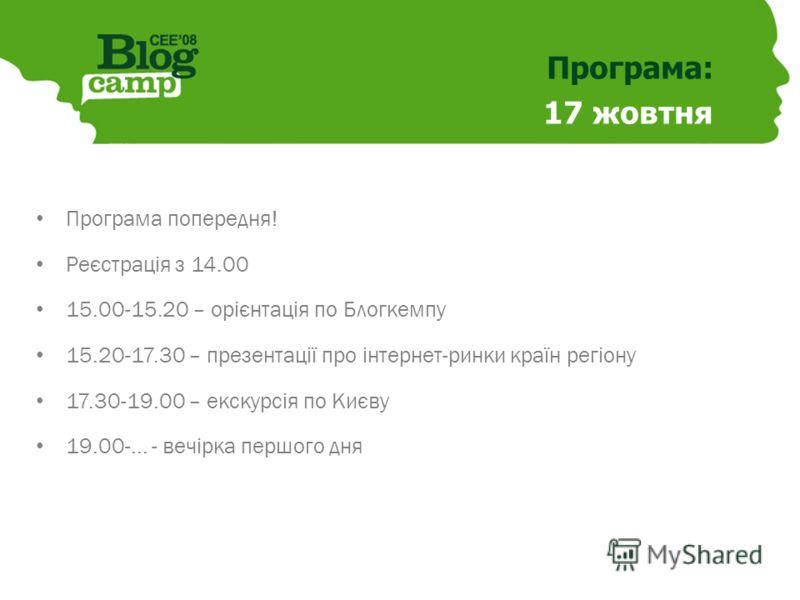 Програма: 17 жовтня Програма попередня! Реєстрація з 14.00 15.00-15.20 – орієнтація по Блогкемпу 15.20-17.30 – презентації про інтернет-ринки країн регіону 17.30-19.00 – екскурсія по Києву 19.00-... - вечірка першого дня