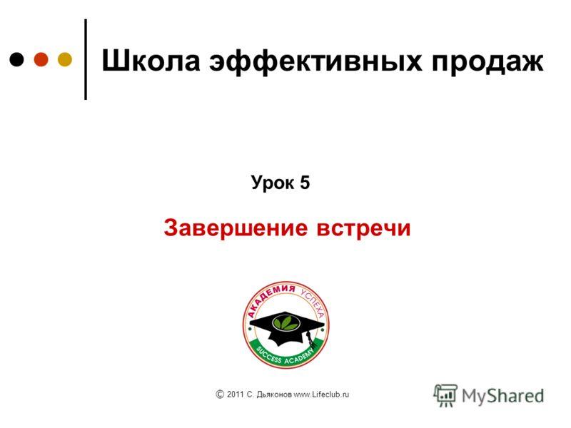 Школа эффективных продаж Завершение встречи Урок 5 © © 2011 C. Дьяконов www.Lifeclub.ru