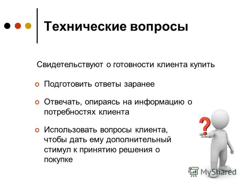 Технические вопросы Подготовить ответы заранее Отвечать, опираясь на информацию о потребностях клиента Использовать вопросы клиента, чтобы дать ему дополнительный стимул к принятию решения о покупке Свидетельствуют о готовности клиента купить