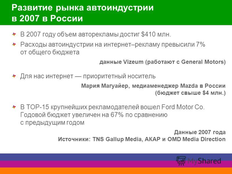 Развитие рынка автоиндустрии в 2007 в России В 2007 году объем авторекламы достиг $410 млн. Расходы автоиндустрии на интернет–рекламу превысили 7% от общего бюджета данные Vizeum (работают с General Motors) Для нас интернет приоритетный носитель Мари