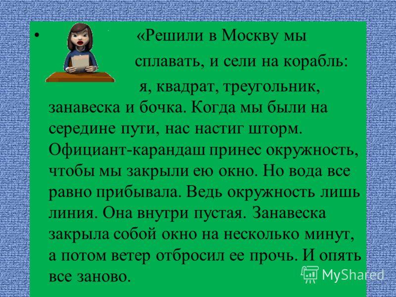 «Решили в Москву мы сплавать, и сели на корабль: я, квадрат, треугольник, занавеска и бочка. Когда мы были на середине пути, нас настиг шторм. Официант-карандаш принес окружность, чтобы мы закрыли ею окно. Но вода все равно прибывала. Ведь окружность