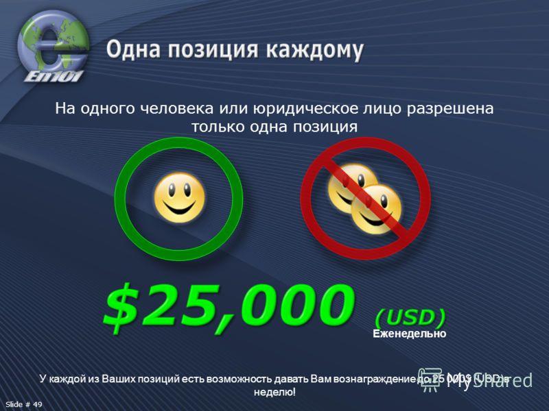 У каждой из Ваших позиций есть возможность давать Вам вознаграждение до 25 000$ (USD)в неделю! Еженедельно На одного человека или юридическое лицо разрешена только одна позиция Slide # 49