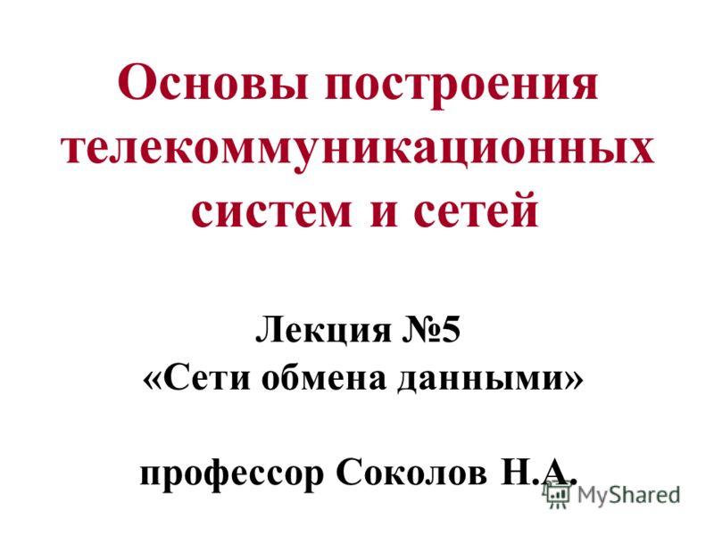 Основы построения телекоммуникационных систем и сетей Лекция 5 «Сети обмена данными» профессор Соколов Н.А.