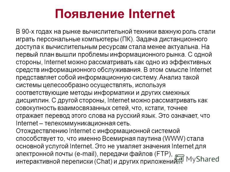 Появление Internet В 90-х годах на рынке вычислительной техники важную роль стали играть персональные компьютеры (ПК). Задача дистанционного доступа к вычислительным ресурсам стала менее актуальна. На первый план вышли проблемы информационного рынка.
