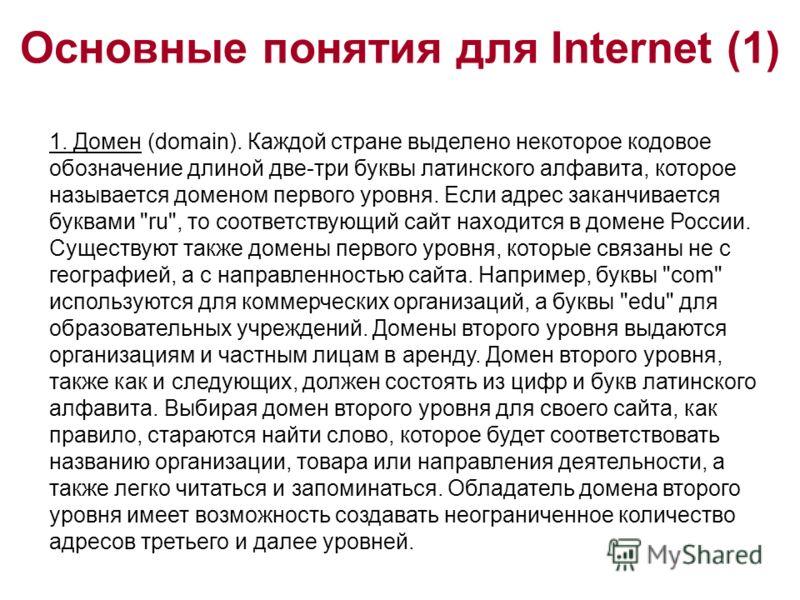 Основные понятия для Internet (1) 1. Домен (domain). Каждой стране выделено некоторое кодовое обозначение длиной две-три буквы латинского алфавита, которое называется доменом первого уровня. Если адрес заканчивается буквами