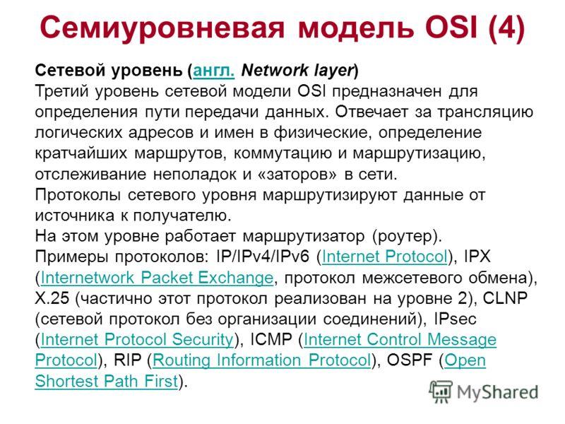 Семиуровневая модель OSI (4) Сетевой уровень (англ. Network layer)англ. Третий уровень сетевой модели OSI предназначен для определения пути передачи данных. Отвечает за трансляцию логических адресов и имен в физические, определение кратчайших маршрут
