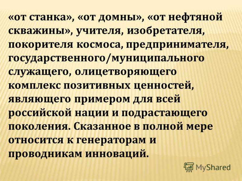 «от станка», «от домны», «от нефтяной скважины», учителя, изобретателя, покорителя космоса, предпринимателя, государственного/муниципального служащего, олицетворяющего комплекс позитивных ценностей, являющего примером для всей российской нации и подр