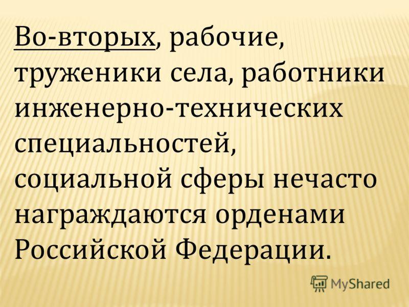 Во-вторых, рабочие, труженики села, работники инженерно-технических специальностей, социальной сферы нечасто награждаются орденами Российской Федерации.
