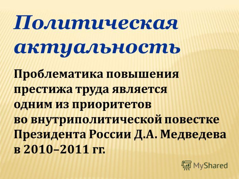 Политическая актуальность Проблематика повышения престижа труда является одним из приоритетов во внутриполитической повестке Президента России Д.А. Медведева в 2010–2011 гг.