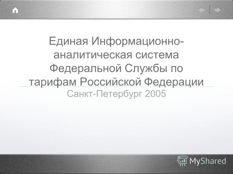 Единая Информационно- аналитическая система Федеральной Службы по тарифам Российской Федерации Санкт-Петербург 2005