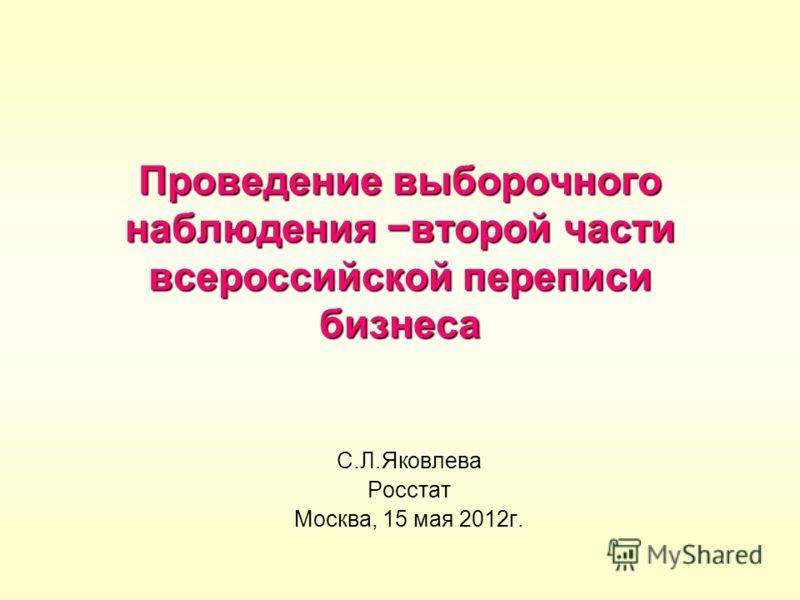Проведение выборочного наблюдения второй части всероссийской переписи бизнеса С.Л.Яковлева Росстат Москва, 15 мая 2012г.