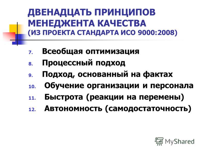 ДВЕНАДЦАТЬ ПРИНЦИПОВ МЕНЕДЖЕНТА КАЧЕСТВА (ИЗ ПРОЕКТА СТАНДАРТА ИСО 9000:2008) 7. Всеобщая оптимизация 8. Процессный подход 9. Подход, основанный на фактах 10. Обучение организации и персонала 11. Быстрота (реакции на перемены) 12. Автономность (самод