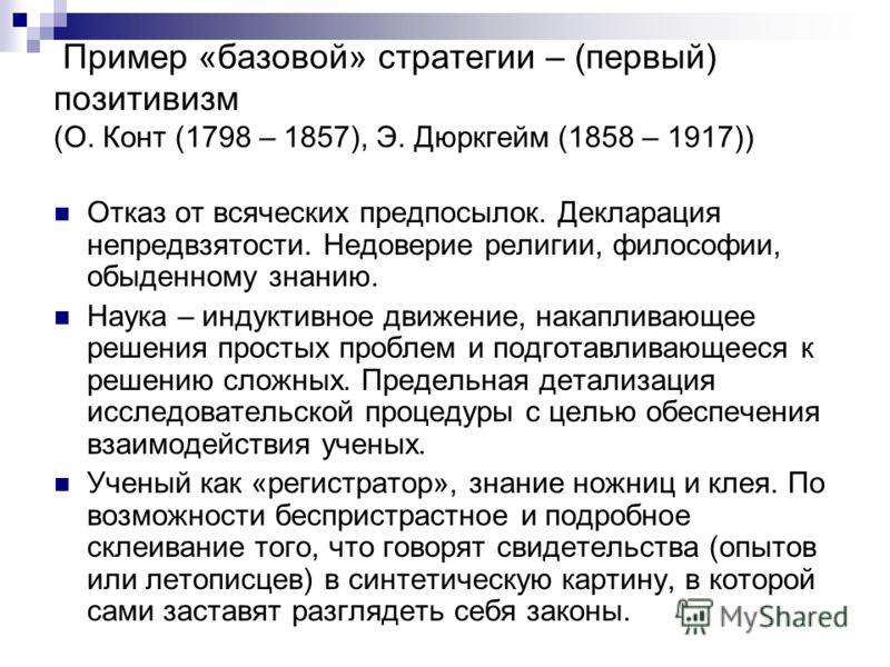 Пример «базовой» стратегии – (первый) позитивизм (О. Конт (1798 – 1857), Э. Дюркгейм (1858 – 1917)) Отказ от всяческих предпосылок. Декларация непредвзятости. Недоверие религии, философии, обыденному знанию. Наука – индуктивное движение, накапливающе