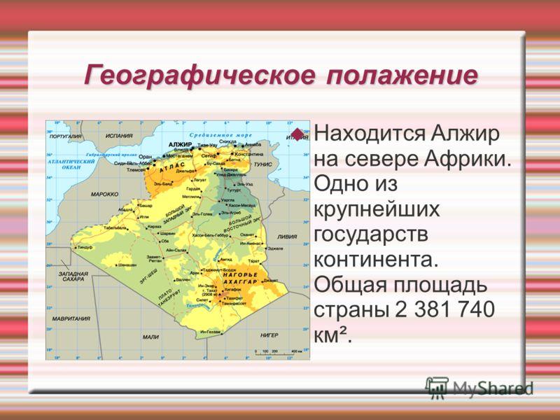Географическое полажение Находится Алжир на севере Африки. Одно из крупнейших государств континента. Общая площадь страны 2 381 740 км².