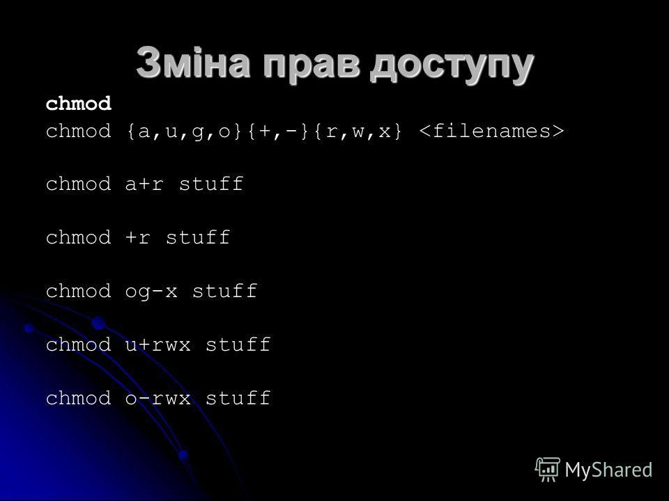 Зміна прав доступу chmod chmod {a,u,g,o}{+,-}{r,w,x} chmod a+r stuff chmod +r stuff chmod og-x stuff chmod u+rwx stuff chmod o-rwx stuff