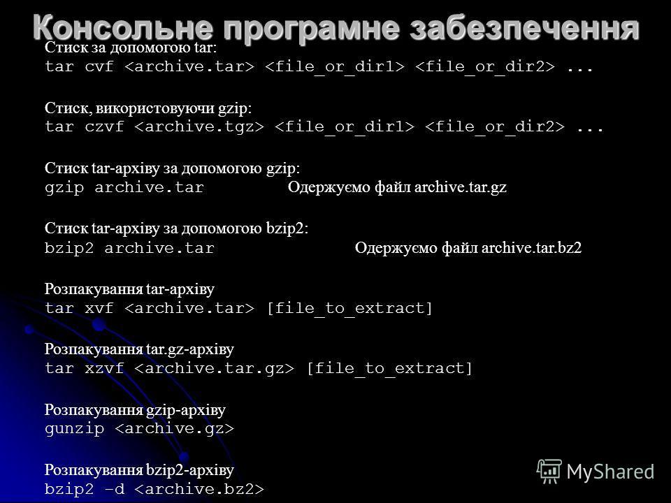 Консольне програмне забезпечення Стиск за допомогою tar: tar cvf... Стиск, використовуючи gzip: tar czvf... Стиск tar-архіву за допомогою gzip: gzip archive.tar Одержуємо файл archive.tar.gz Стиск tar-архіву за допомогою bzip2: bzip2 archive.tar Одер