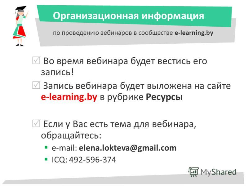 Организационная информация по проведению вебинаров в сообществе e-learning.by Во время вебинара будет вестись его запись! Запись вебинара будет выложена на сайте e-learning.by в рубрике Ресурсы Если у Вас есть тема для вебинара, обращайтесь: e-mail: