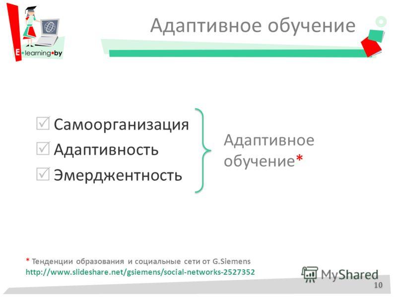 Адаптивное обучение Самоорганизация Адаптивность Эмерджентность 10 Адаптивное обучение* * Тенденции образования и социальные сети от G.Siemens http://www.slideshare.net/gsiemens/social-networks-2527352