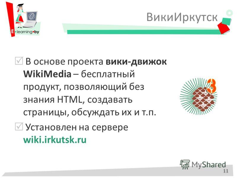 ВикиИркутск 11 В основе проекта вики-движок WikiMedia – бесплатный продукт, позволяющий без знания HTML, создавать страницы, обсуждать их и т.п. Установлен на сервере wiki.irkutsk.ru