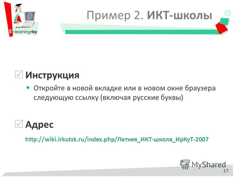 Пример 2. ИКТ-школы 17 Инструкция Откройте в новой вкладке или в новом окне браузера следующую ссылку (включая русские буквы) Адрес http://wiki.irkutsk.ru/index.php/Летняя_ИКТ-школа_ИрКуТ-2007