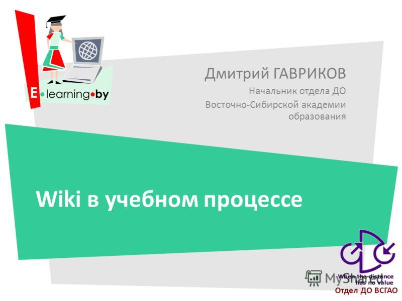 Дмитрий ГАВРИКОВ Начальник отдела ДО Восточно-Сибирской академии образования Wiki в учебном процессе Отдел ДО ВСГАО