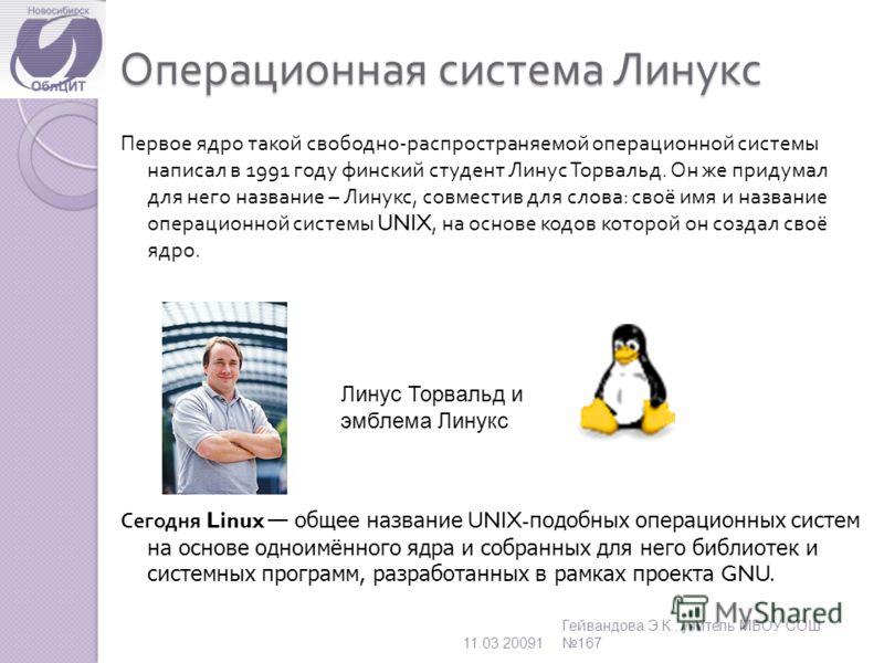 Операционная система Линукс Первое ядро такой свободно - распространяемой операционной системы написал в 1991 году финский студент Линус Торвальд. Он же придумал для него название – Линукс, совместив для слова : своё имя и название операционной систе