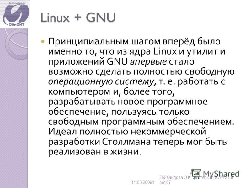 Linux + GNU Принципиальным шагом вперёд было именно то, что из ядра Linux и утилит и приложений GNU впервые стало возможно сделать полностью свободную операционную систему, т. е. работать с компьютером и, более того, разрабатывать новое программное о
