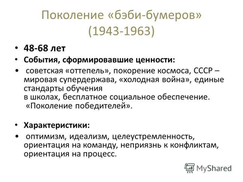 Поколение «бэби-бумеров» (1943-1963) 48-68 лет События, сформировавшие ценности: советская «оттепель», покорение космоса, СССР – мировая супердержава, «холодная война», единые стандарты обучения в школах, бесплатное социальное обеспечение. «Поколение