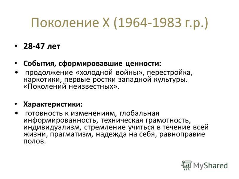 Поколение X (1964-1983 г.р.) 28-47 лет События, сформировавшие ценности: продолжение «холодной войны», перестройка, наркотики, первые ростки западной культуры. «Поколений неизвестных». Характеристики: готовность к изменениям, глобальная информированн
