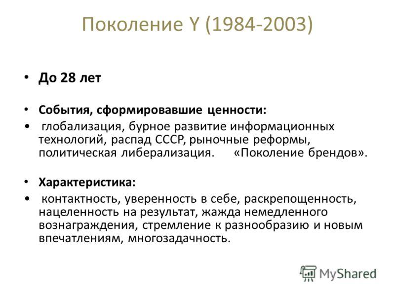 Поколение Y (1984-2003) До 28 лет События, сформировавшие ценности: глобализация, бурное развитие информационных технологий, распад СССР, рыночные реформы, политическая либерализация. «Поколение брендов». Характеристика: контактность, уверенность в с