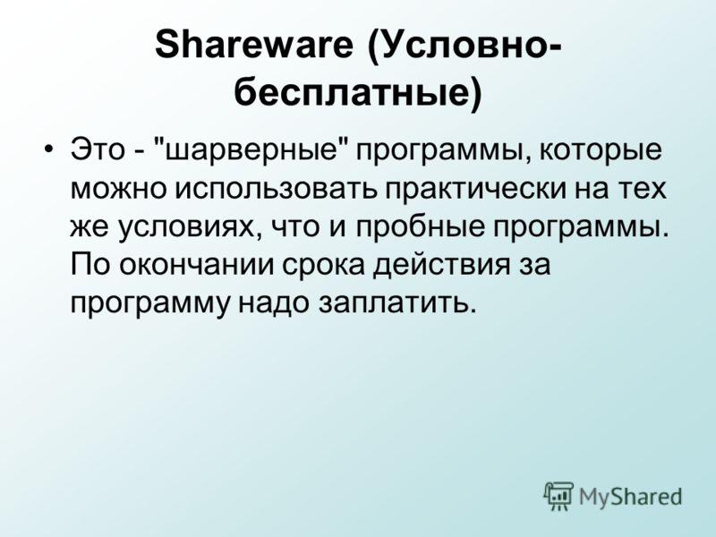 Shareware (Условно- бесплатные) Это - шарверные программы, которые можно использовать практически на тех же условиях, что и пробные программы. По окончании срока действия за программу надо заплатить.