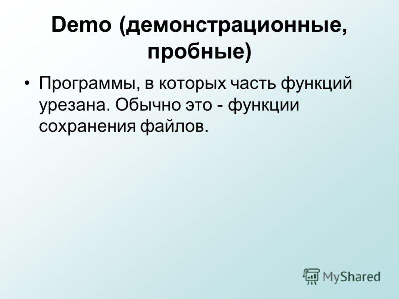 Demo (демонстрационные, пробные) Программы, в которых часть функций урезана. Обычно это - функции сохранения файлов.