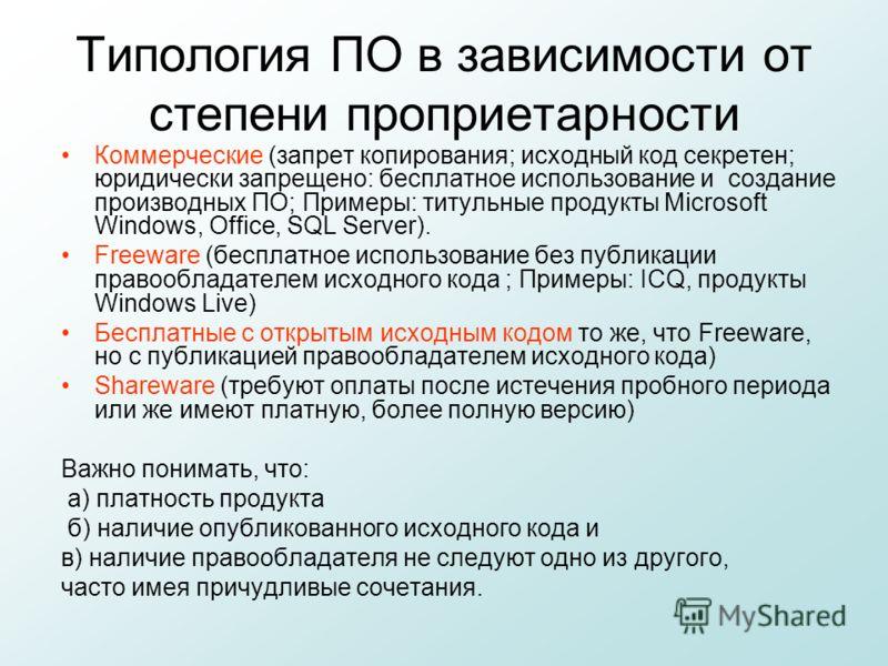 Типология ПО в зависимости от степени проприетарности Коммерческие (запрет копирования; исходный код секретен; юридически запрещено: бесплатное использование и создание производных ПО; Примеры: титульные продукты Microsoft Windows, Office, SQL Server