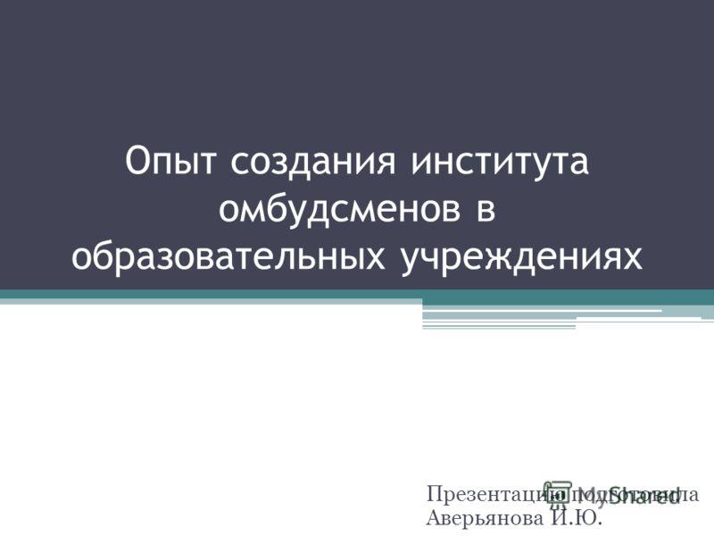 Опыт создания института омбудсменов в образовательных учреждениях Презентацию подготовила Аверьянова И.Ю.