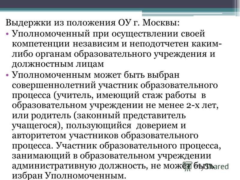 Выдержки из положения ОУ г. Москвы: Уполномоченный при осуществлении своей компетенции независим и неподотчетен каким- либо органам образовательного учреждения и должностным лицам Уполномоченным может быть выбран совершеннолетний участник образовател