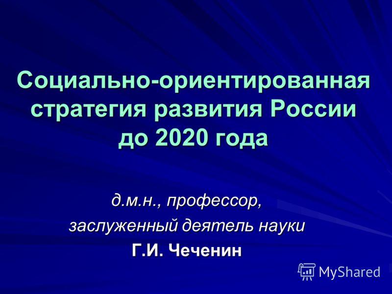 Социально-ориентированная стратегия развития России до 2020 года д.м.н., профессор, заслуженный деятель науки Г.И. Чеченин