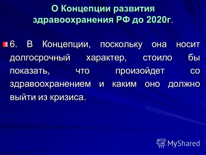 О Концепции развития здравоохранения РФ до 2020г. 6. В Концепции, поскольку она носит долгосрочный характер, стоило бы показать, что произойдет со здравоохранением и каким оно должно выйти из кризиса.