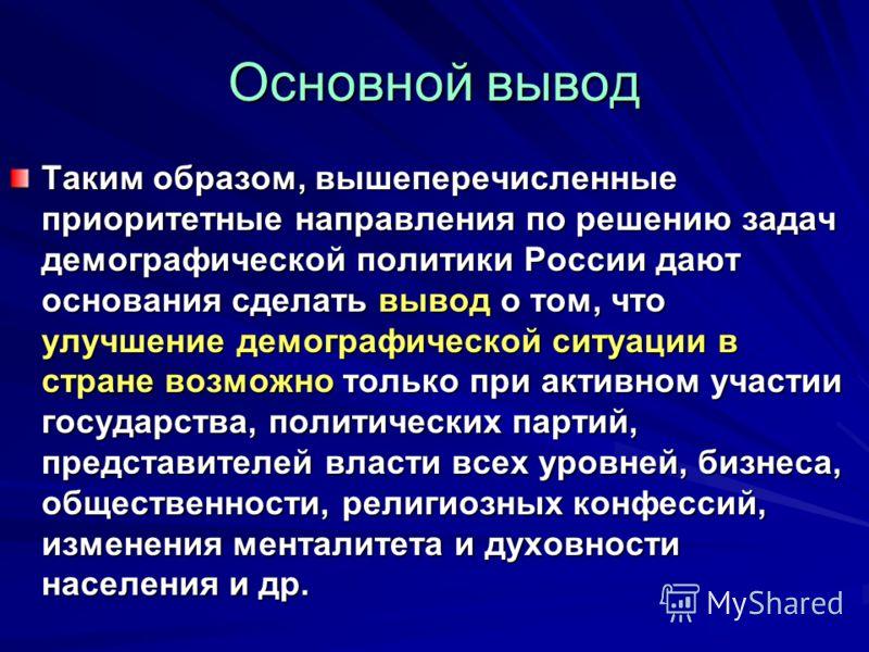 Основной вывод Таким образом, вышеперечисленные приоритетные направления по решению задач демографической политики России дают основания сделать вывод о том, что улучшение демографической ситуации в стране возможно только при активном участии государ