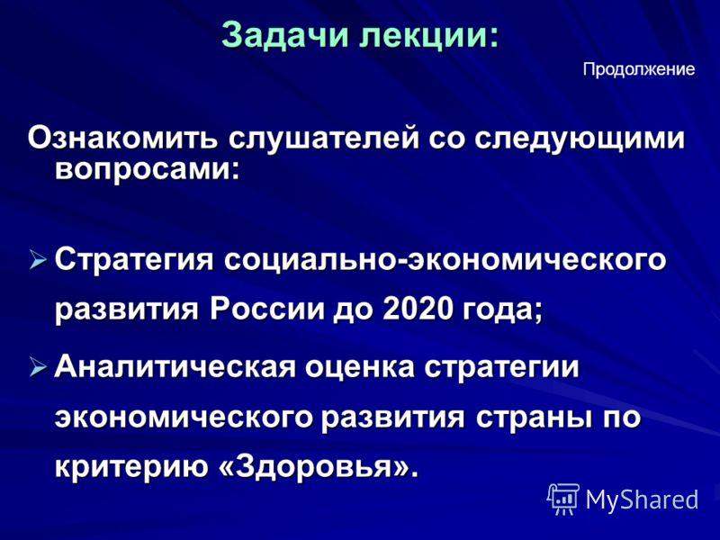 Задачи лекции: Ознакомить слушателей со следующими вопросами: Стратегия социально-экономического развития России до 2020 года; Стратегия социально-экономического развития России до 2020 года; Аналитическая оценка стратегии экономического развития стр