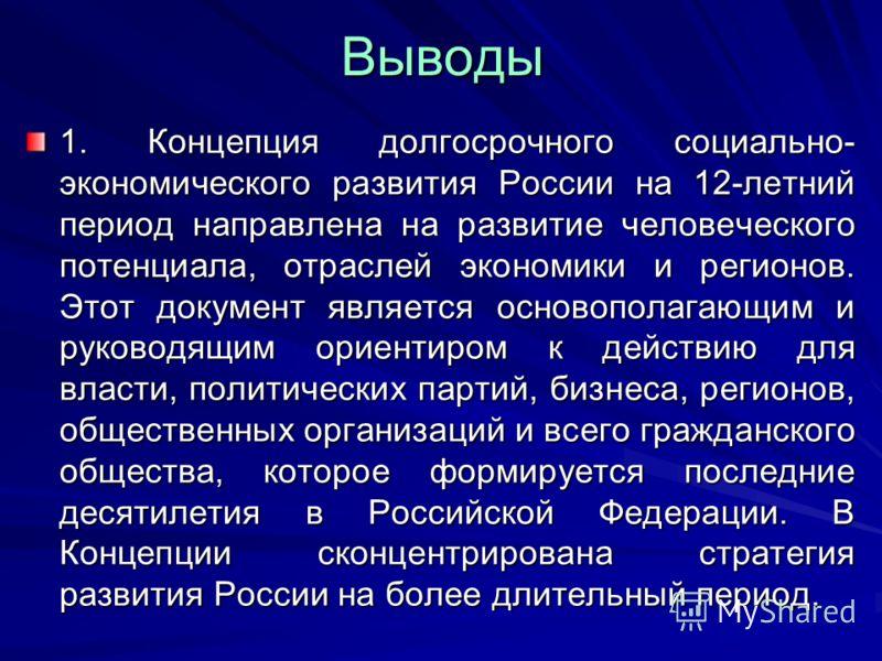 Выводы 1. Концепция долгосрочного социально- экономического развития России на 12-летний период направлена на развитие человеческого потенциала, отраслей экономики и регионов. Этот документ является основополагающим и руководящим ориентиром к действи