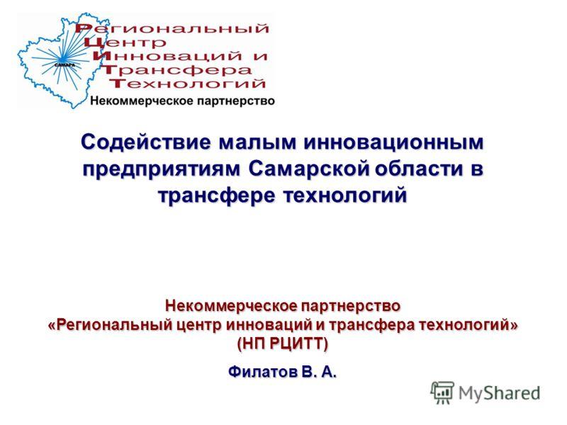 Содействие малым инновационным предприятиям Самарской области в трансфере технологий Некоммерческое партнерство «Региональный центр инноваций и трансфера технологий» (НП РЦИТТ) Филатов В. А.