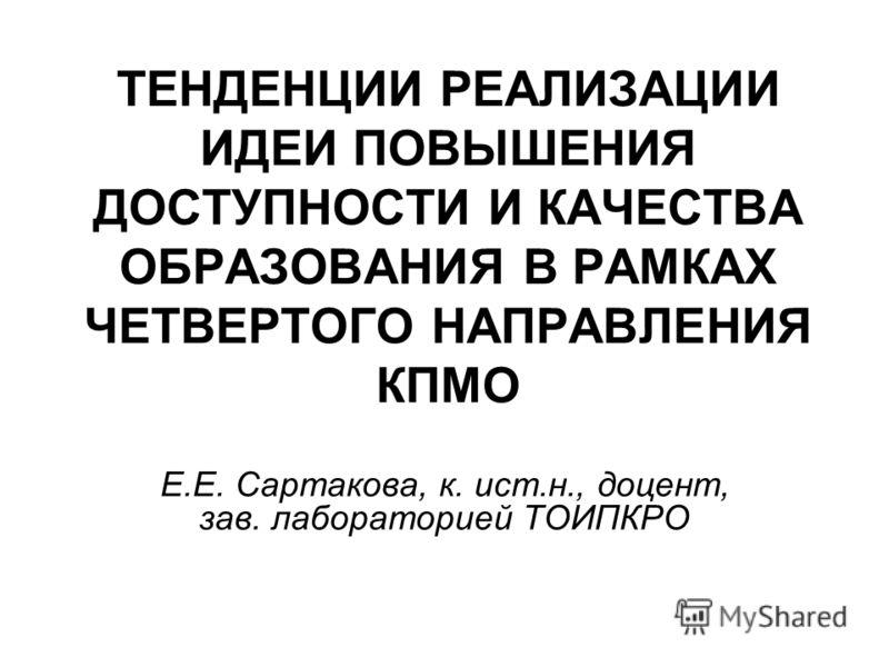 ТЕНДЕНЦИИ РЕАЛИЗАЦИИ ИДЕИ ПОВЫШЕНИЯ ДОСТУПНОСТИ И КАЧЕСТВА ОБРАЗОВАНИЯ В РАМКАХ ЧЕТВЕРТОГО НАПРАВЛЕНИЯ КПМО Е.Е. Сартакова, к. ист.н., доцент, зав. лабораторией ТОИПКРО