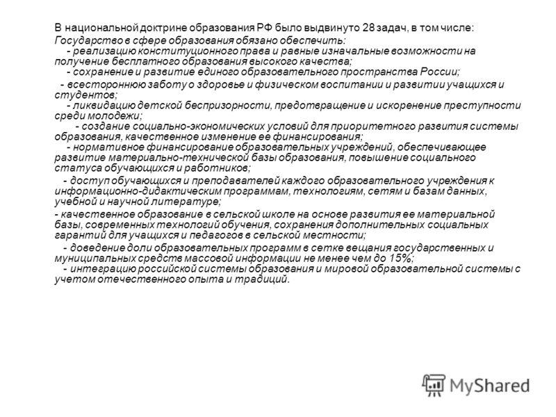В национальной доктрине образования РФ было выдвинуто 28 задач, в том числе: Государство в сфере образования обязано обеспечить: - реализацию конституционного права и равные изначальные возможности на получение бесплатного образования высокого качест
