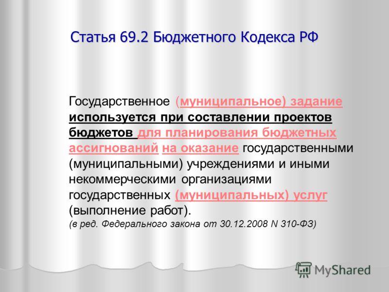 Статья 69.2 Бюджетного Кодекса РФ Государственное (муниципальное) задание используется при составлении проектов бюджетов для планирования бюджетных ассигнований на оказание государственными (муниципальными) учреждениями и иными некоммерческими органи