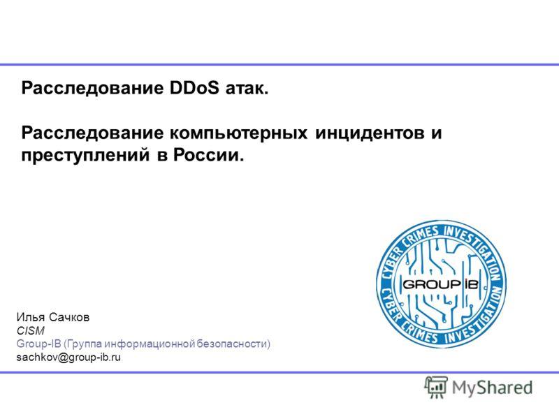 Расследование DDoS атак. Расследование компьютерных инцидентов и преступлений в России. Илья Сачков CISM Group-IB (Группа информационной безопасности) sachkov@group-ib.ru