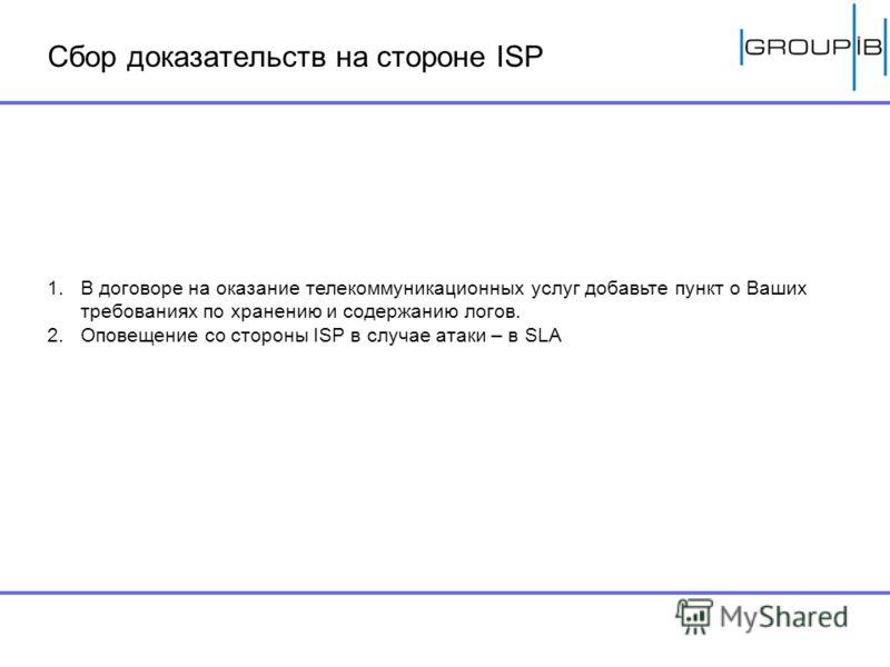 Сбор доказательств на стороне ISP 1.В договоре на оказание телекоммуникационных услуг добавьте пункт о Ваших требованиях по хранению и содержанию логов. 2.Оповещение со стороны ISP в случае атаки – в SLA